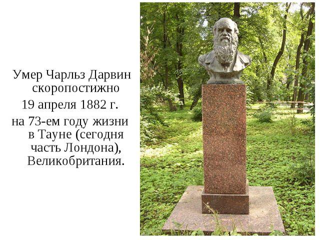 Умер Чарльз Дарвин скоропостижно 19 апреля 1882 г. на 73-ем году жизни в Тау...