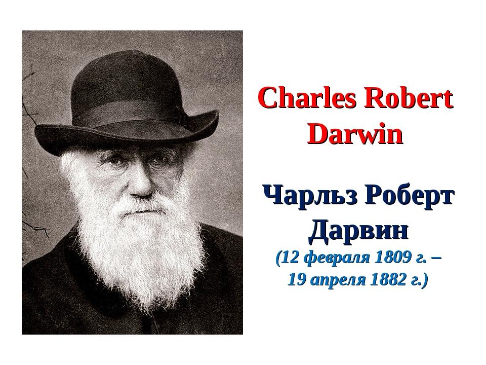 Charles Robert Darwin Чарльз Роберт Дарвин (12 февраля 1809 г. – 19 апреля 18...