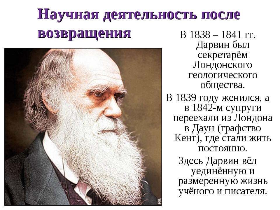 Научная деятельность после возвращения В 1838 – 1841 гг. Дарвин был секретарё...