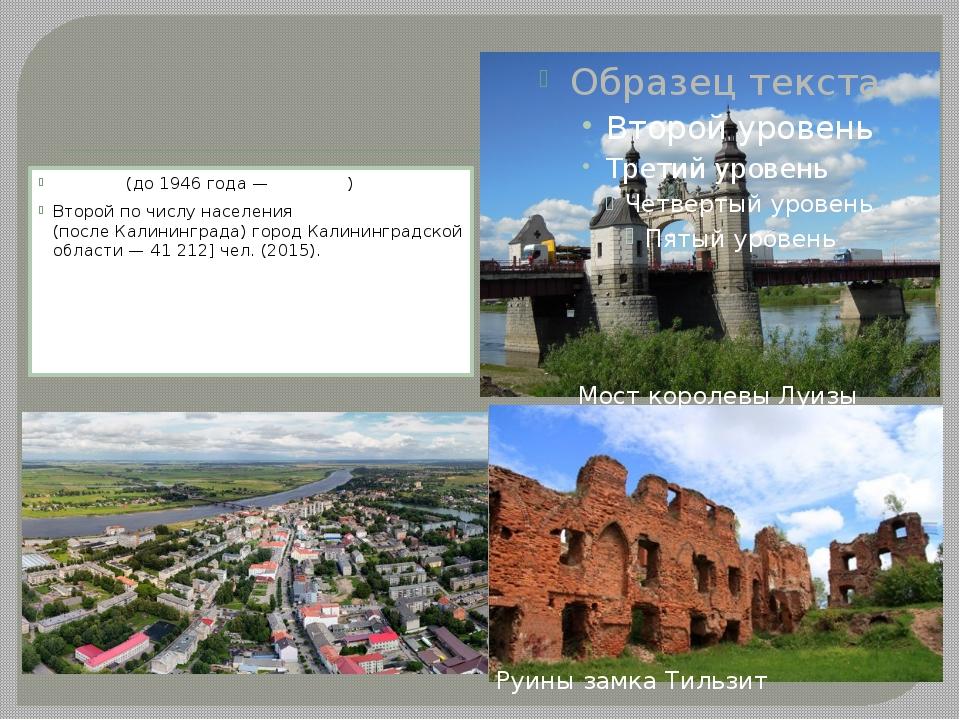 Сове́тск Сове́тск(до 1946 года—Тильзи́т) Второй по числу населения (после...