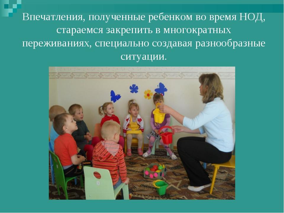Впечатления, полученные ребенком во время НОД, стараемся закрепить в многокр...