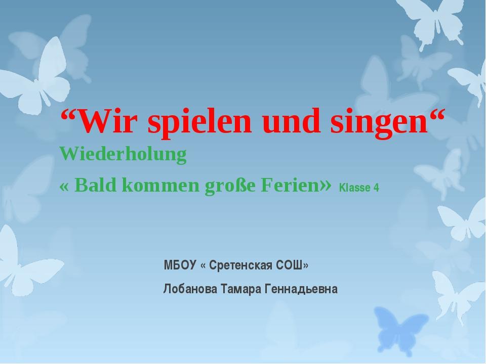 """""""Wir spielen und singen"""" Wiederholung « Bald kommen große Ferien» Klasse 4 МБ..."""