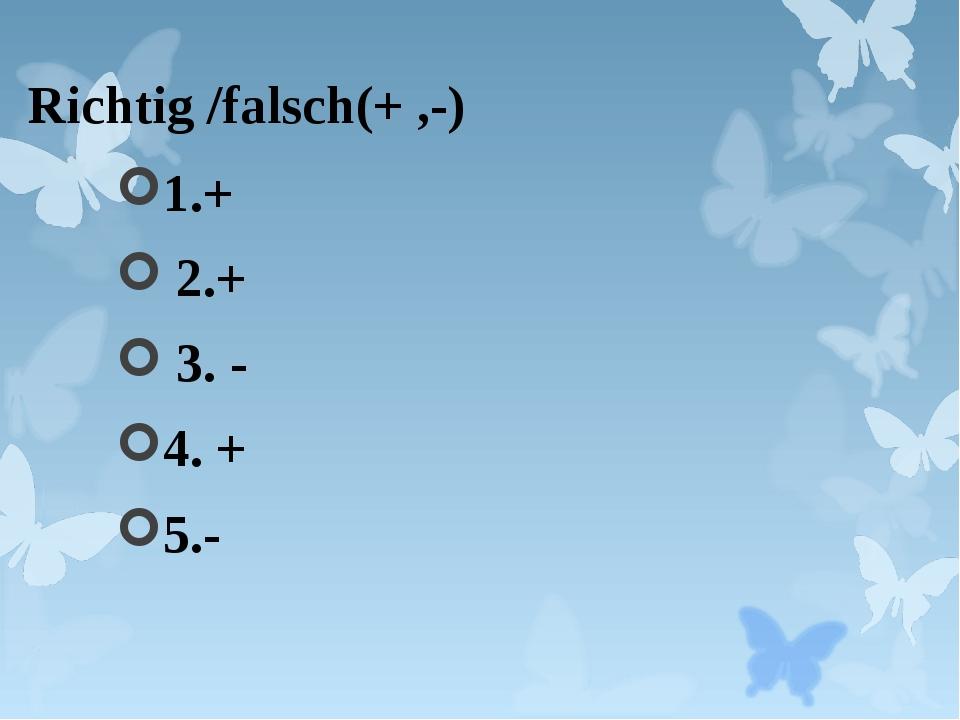Richtig /falsch(+ ,-) 1.+ 2.+ 3. - 4. + 5.-