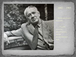 1882 — 1969 Чуковский Корней Иванович Русский писатель, литературовед, докто