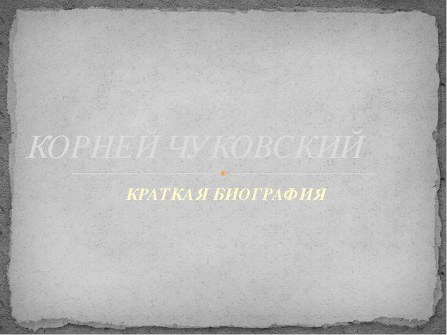 КРАТКАЯ БИОГРАФИЯ КОРНЕЙ ЧУКОВСКИЙ