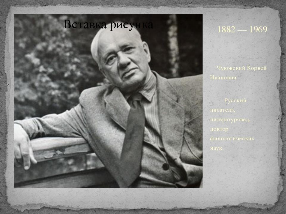 1882 — 1969 Чуковский Корней Иванович Русский писатель, литературовед, докто...