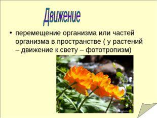 перемещение организма или частей организма в пространстве ( у растений – движ