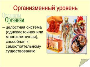 – целостная система (одноклеточная или многоклеточная), способная к самостоя