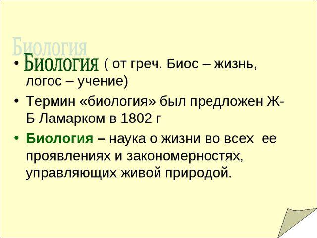 ( от греч. Биос – жизнь, логос – учение) Термин «биология» был предложен Ж-Б...