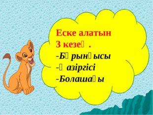 Еске алатын 3 кезең. -Бұрынғысы -Қазіргісі -Болашағы
