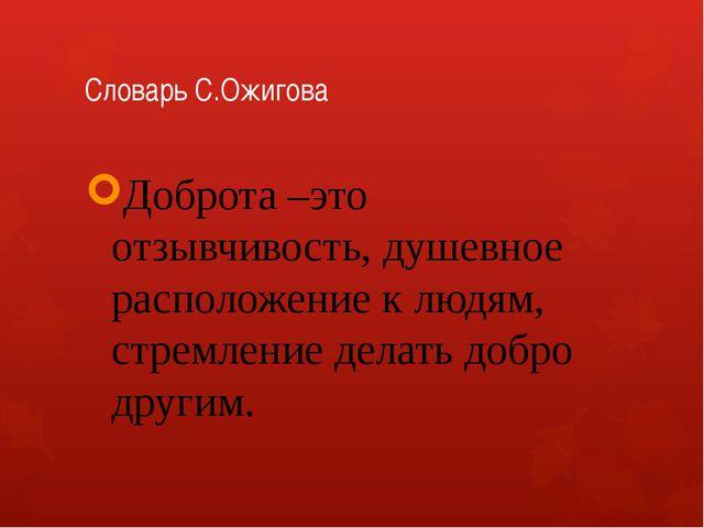 Словарь С.Ожигова Доброта –это отзывчивость, душевное расположение к людям, с...