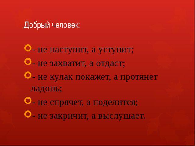 Добрый человек: - не наступит, а уступит; - не захватит, а отдаст; - не кулак...