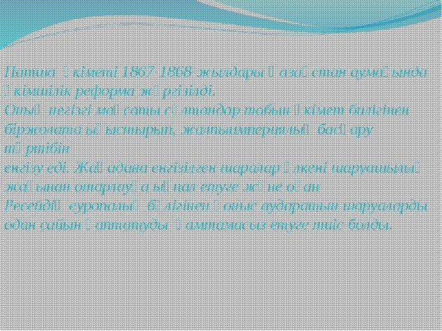 Патша үкіметі 1867-1868-жылдары Қазақстан аумағында әкімшілік реформа жүргізі...