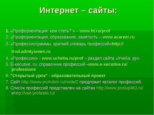 Интернет – сайты: 1.«Профориентация: кем стать? » –www.ht.ru/prof 2. «Проф
