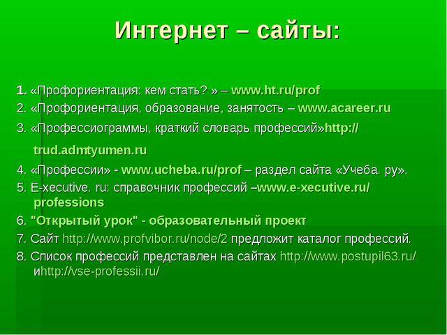 Интернет – сайты: 1.«Профориентация: кем стать? » –www.ht.ru/prof 2. «Проф...