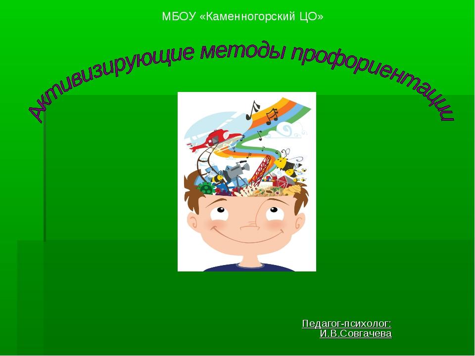 Педагог-психолог: И.В.Совгачева МБОУ «Каменногорский ЦО»