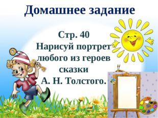 Домашнее задание Стр. 40 Нарисуй портрет любого из героев сказки А. Н. Толсто
