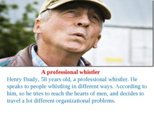 A professional whistler Henry Brady, 58 years old, a professional whistler.