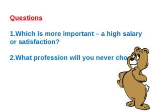 Questions Which is more important – a high salary or satisfaction? What profe