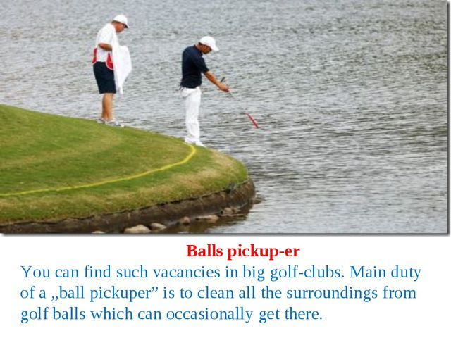 Balls pickup-er You can find such vacancies in big golf-clubs. Main duty of...