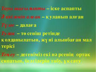 Тауы шағылыпты – іске аспапты Әккіленіп алған – қуланып алған Түзге – далаға