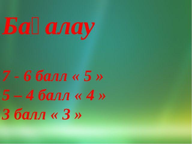Бағалау Бағалау 7 - 6 балл « 5 » 5 – 4 балл « 4 » 3 балл « 3 »