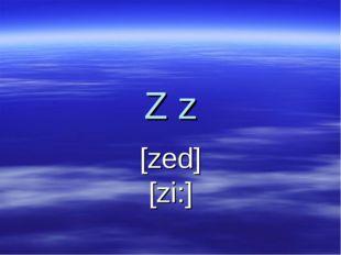 Z z [zed] [zi:]