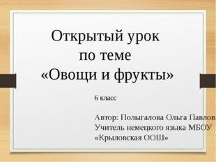 Открытый урок по теме «Овощи и фрукты» 6 класс Автор: Полыгалова Ольга Павлов