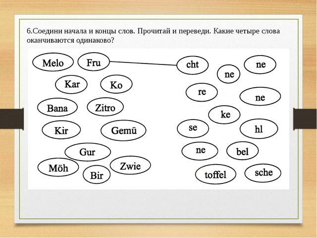 6.Соедини начала и концы слов. Прочитай и переведи. Какие четыре слова оканчи...