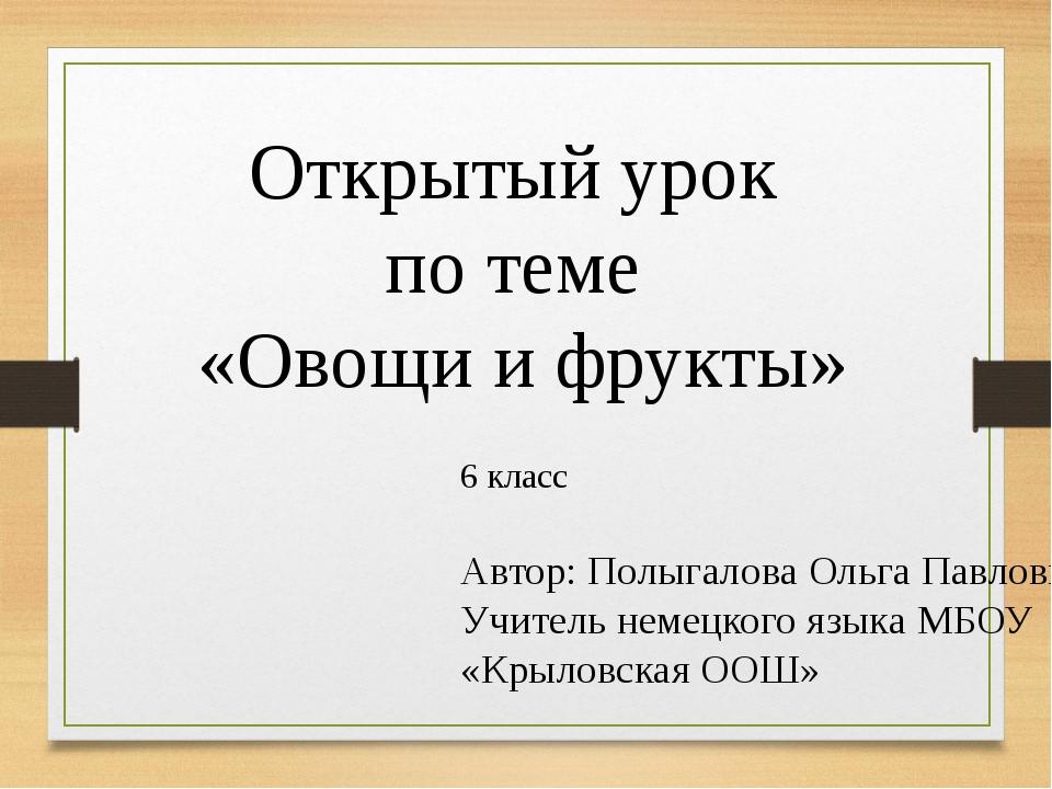 Открытый урок по теме «Овощи и фрукты» 6 класс Автор: Полыгалова Ольга Павлов...