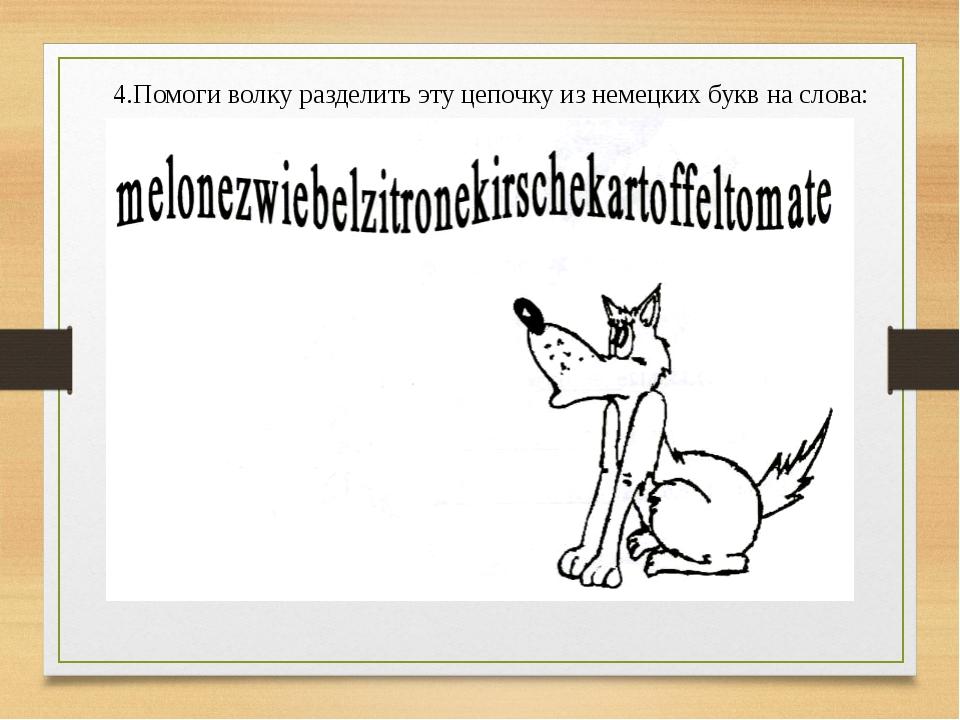 4.Помоги волку разделить эту цепочку из немецких букв на слова: