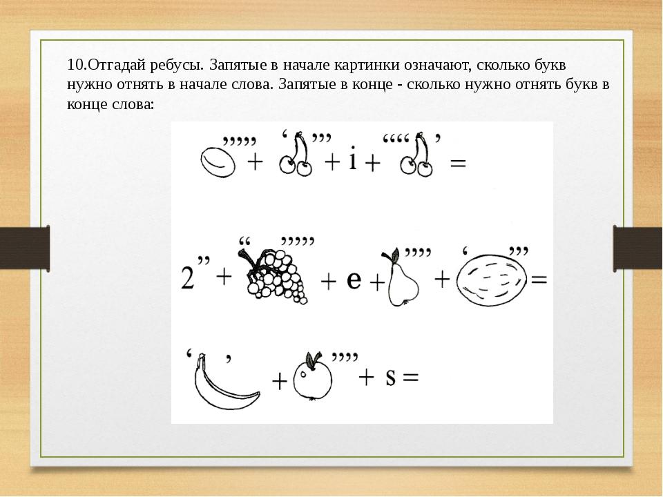 10.Отгадай ребусы. Запятые в начале картинки означают, сколько букв нужно отн...