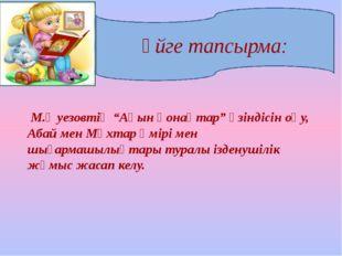 """Үйге тапсырма: М.Әуезовтің """"Ақын қонақтар"""" үзіндісін оқу, Абай мен Мұхтар өмі"""