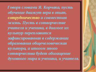Говоря словами Я. Корчака, пусть обучение движут вера в опыт, сотрудничество