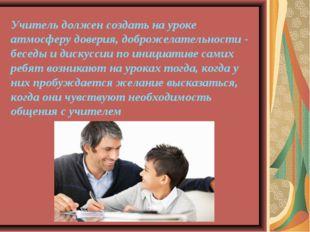 Учитель должен создать на уроке атмосферу доверия, доброжелательности - бесед
