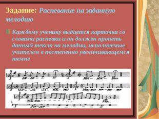 Задание: Распевание на заданную мелодию Каждому ученику выдается карточка со