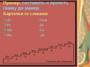 Пример: составить и пропеть гамму до мажор Карточки со словами: До Соль Ре Ля