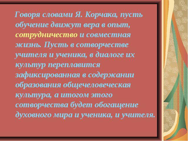 Говоря словами Я. Корчака, пусть обучение движут вера в опыт, сотрудничество...
