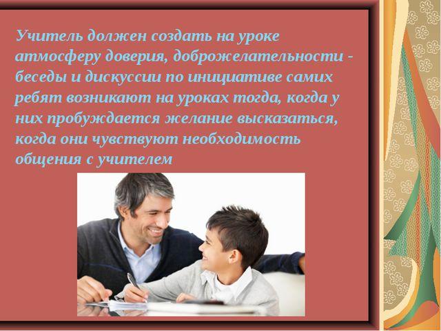 Учитель должен создать на уроке атмосферу доверия, доброжелательности - бесед...