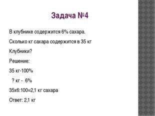 Задача №4 В клубнике содержится 6% сахара. Сколько кг сахара содержится в 35