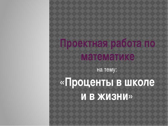 Проектная работа по математике на тему: «Проценты в школе и в жизни»