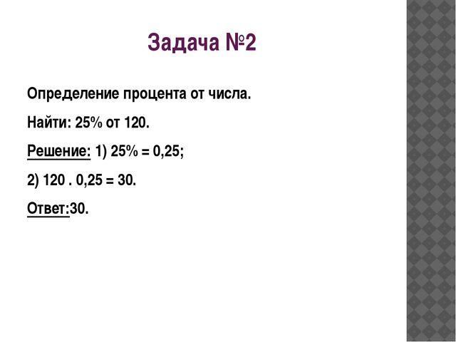 Задача №2 Определение процента от числа. Найти: 25% от 120. Решение: 1) 25% =...