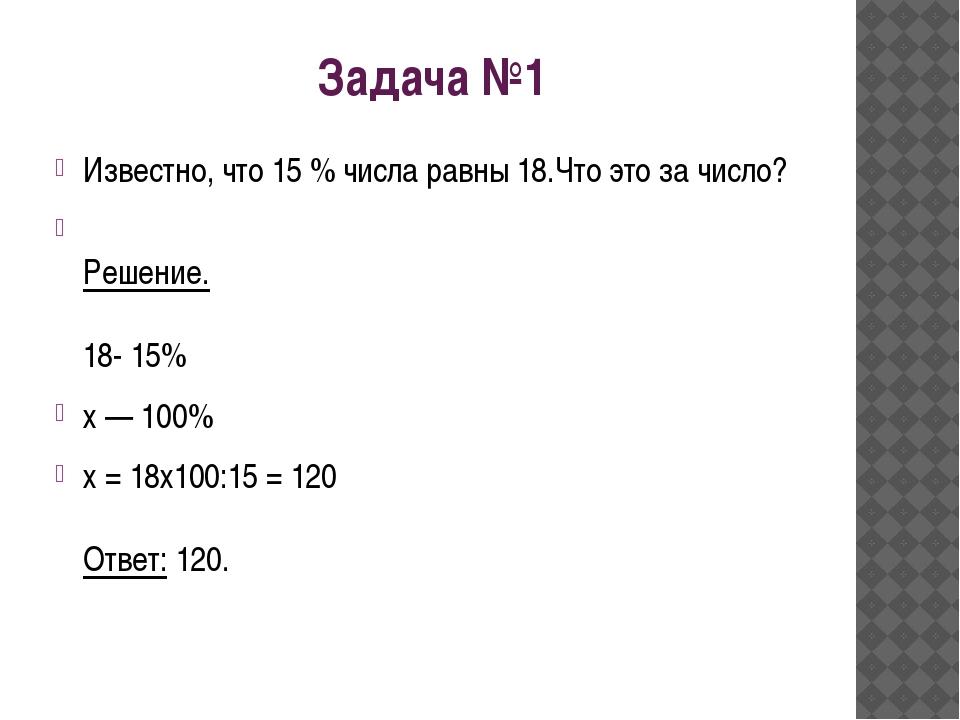 Задача №1 Известно, что 15 % числа равны 18.Что это за число? Решение. 18- 15...