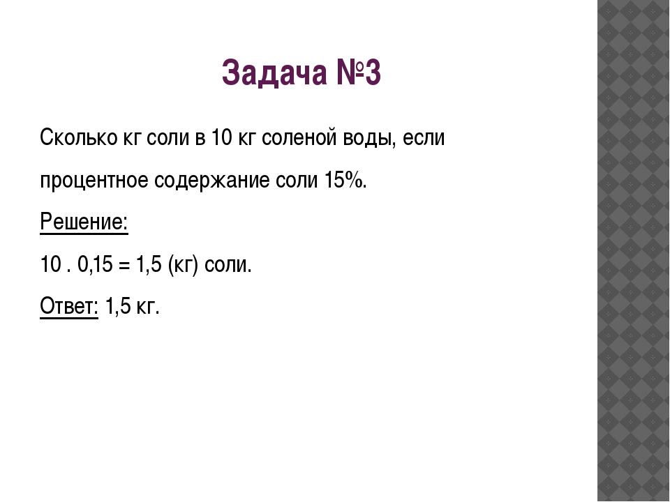 Задача №3 Сколько кг соли в 10 кг соленой воды, если процентное содержание со...