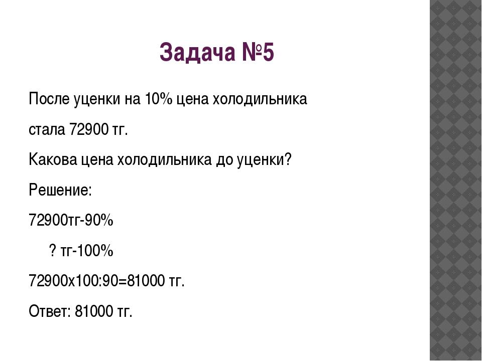 Задача №5 После уценки на 10% цена холодильника стала 72900 тг. Какова цена х...