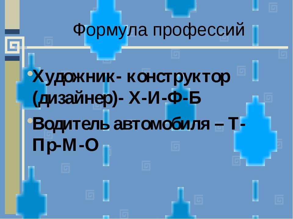 Формула профессий Художник- конструктор (дизайнер)- Х-И-Ф-Б Водитель автомоби...