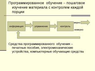 Программированное обучение – пошаговое изучение материала с контролем каждой