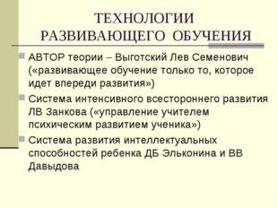ТЕХНОЛОГИИ РАЗВИВАЮЩЕГО ОБУЧЕНИЯ АВТОР теории – Выготский Лев Семенович («раз