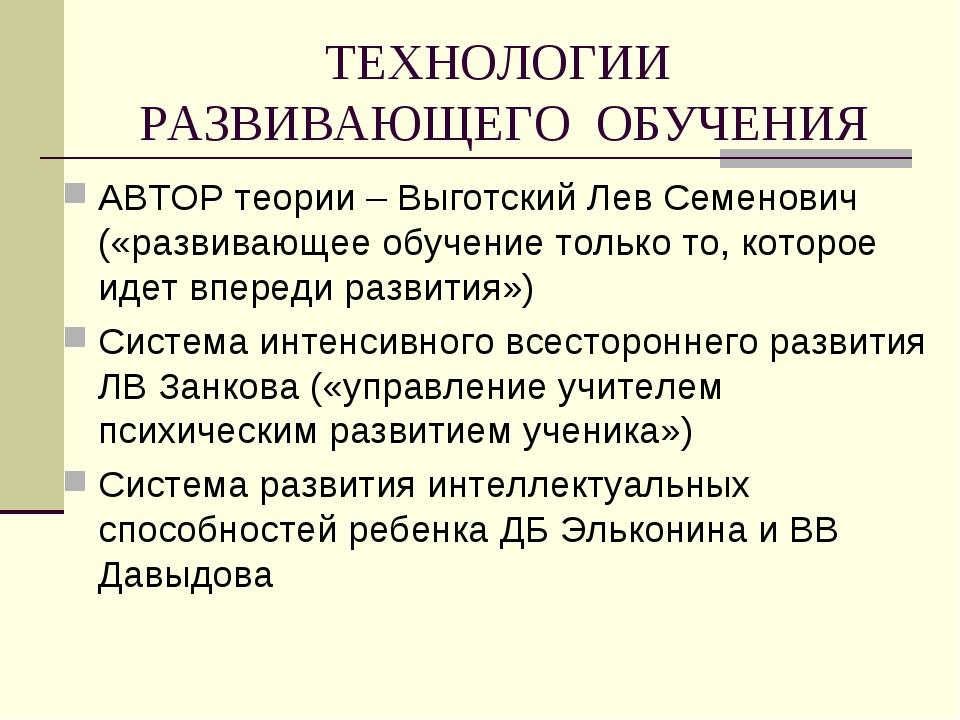 ТЕХНОЛОГИИ РАЗВИВАЮЩЕГО ОБУЧЕНИЯ АВТОР теории – Выготский Лев Семенович («раз...