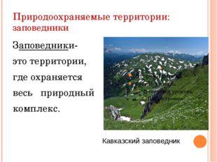 Природоохраняемые территории: заповедники Заповедники- это территории, где ох